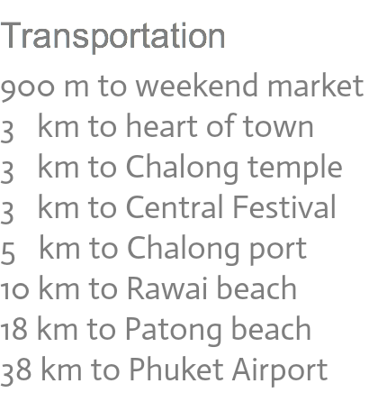 Transportation 900 m to weekend market 3 km to heart of town 3 km to Chalong temple 3 km to Central Festival 5 km to Chalong port 10 km to Rawai beach 18 km to Patong beach 38 km to Phuket Airport